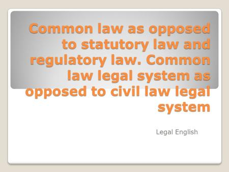 Common law as opposed to statutory law and regulatory law. Common law legal system as opposed to civil law legal system Legal English.