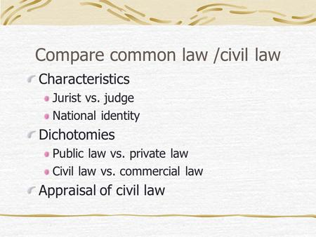 Compare common law /civil law Characteristics Jurist vs. judge National identity Dichotomies Public law vs. private law Civil law vs. commercial law Appraisal.