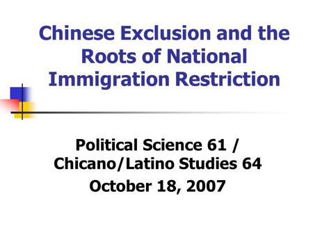 Chinese Exclusion and the Roots of National Immigration Restriction Political Science 61 / Chicano/Latino Studies 64 October 18, 2007.