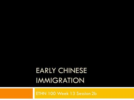 EARLY CHINESE IMMIGRATION ETHN 100 Week 13 Session 2b.
