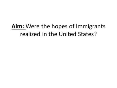 Aim: Were the hopes of Immigrants realized in the United States?