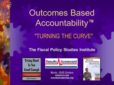 Outcomes Based Accountability The Fiscal Policy Studies Institute Websites raguide.org resultsaccountability.com Book - DVD Orders amazon.com resultsleadership.org.