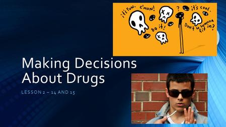 Making Decisions About Drugs LESSON 2 – 14 AND 15.