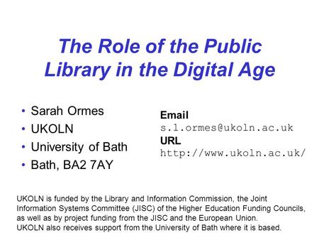 The Role of the Public Library in the Digital Age Sarah Ormes UKOLN University of Bath Bath, BA2 7AY UKOLN is funded by the Library and Information Commission,