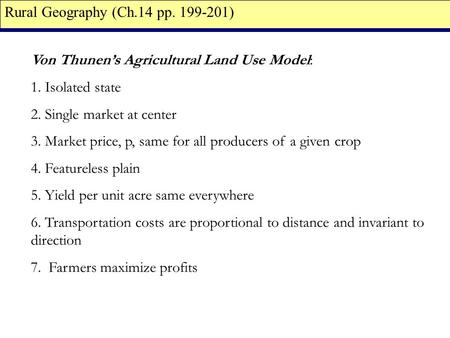 Von Thunen's Agricultural Land Use Model: 1. Isolated state 2. Single market at center 3. Market price, p, same for all producers of a given crop 4. Featureless.