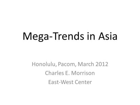 Mega-Trends in Asia Honolulu, Pacom, March 2012 Charles E. Morrison East-West Center.