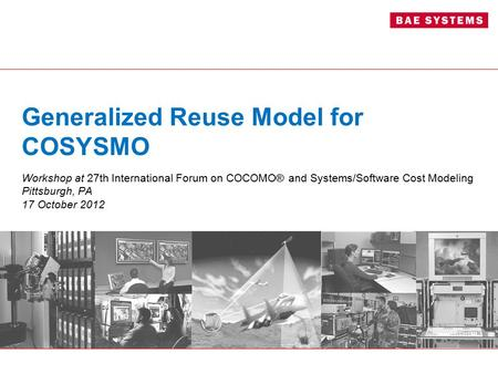 Generalized Reuse Model for COSYSMO Workshop at 27th International Forum on COCOMO® and Systems/Software Cost Modeling Pittsburgh, PA 17 October 2012.