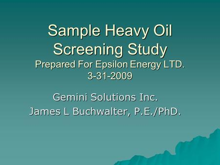 Sample Heavy Oil Screening Study Prepared For Epsilon Energy LTD. 3-31-2009 Gemini Solutions Inc. James L Buchwalter, P.E./PhD.