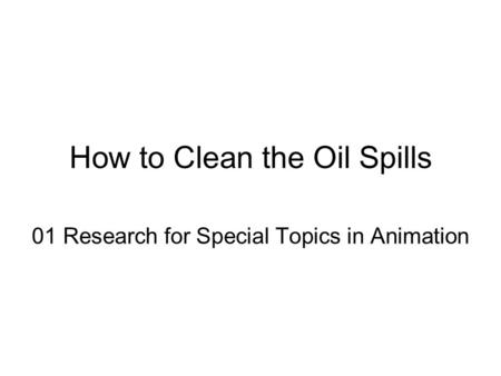 How to Clean the Oil Spills 01 Research for Special Topics in Animation.