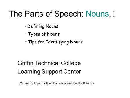 The Parts of Speech: Nouns, I Griffin Technical College Learning Support Center Written by Cynthia Baynham/adapted by Scott Victor Defining Nouns Types.