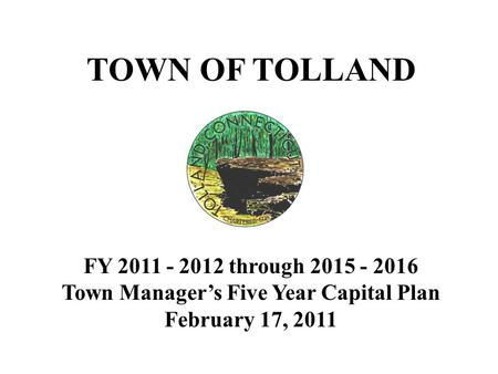TOWN OF TOLLAND FY 2011 - 2012 through 2015 - 2016 Town Manager's Five Year Capital Plan February 17, 2011.