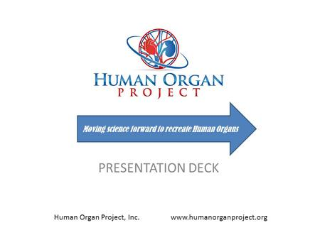 PRESENTATION DECK Moving science forward to recreate Human Organs Human Organ Project, Inc. www.humanorganproject.org.
