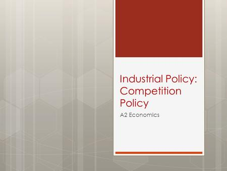 Industrial Policy: Competition Policy A2 Economics.
