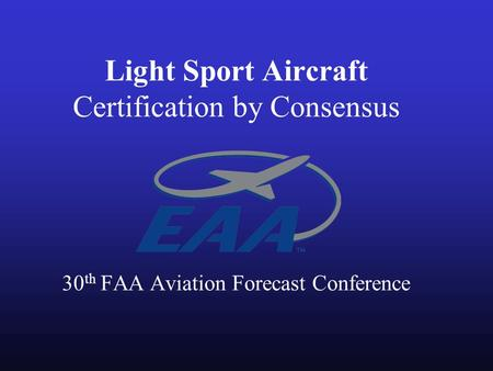 Light Sport Aircraft Certification by Consensus 30 th FAA Aviation Forecast Conference.