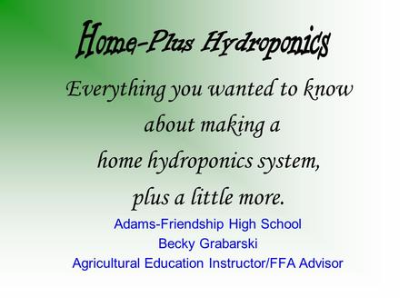 Everything you wanted to know about making a home hydroponics system, plus a little more. Adams-Friendship High School Becky Grabarski Agricultural Education.