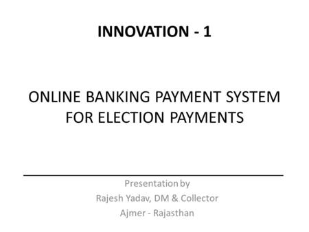 ONLINE BANKING PAYMENT SYSTEM FOR ELECTION PAYMENTS Presentation by Rajesh Yadav, DM & Collector Ajmer - Rajasthan INNOVATION - 1.