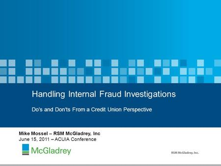 Do's and Don'ts From a Credit Union Perspective Handling Internal Fraud Investigations Mike Mossel – RSM McGladrey, Inc June 15, 2011 – ACUIA Conference.