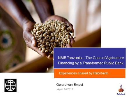 NMB Tanzania – The Case of Agriculture Financing by a Transformed Public Bank April 14 2011 Experiences shared by Rabobank Gerard van Empel.