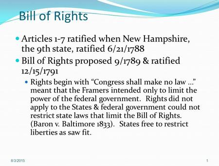 Bill of Rights Articles 1-7 ratified when New Hampshire, the 9th state, ratified 6/21/1788 Bill of Rights proposed 9/1789 & ratified 12/15/1791 Rights.