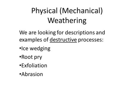 Physical (Mechanical) Weathering We are looking for descriptions and examples of destructive processes: Ice wedging Root pry Exfoliation Abrasion.