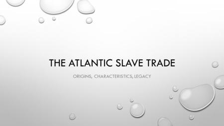 THE ATLANTIC SLAVE TRADE ORIGINS, CHARACTERISTICS, LEGACY.