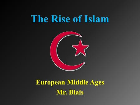 The Rise of Islam European Middle Ages Mr. Blais.