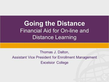 Going the Distance Financial Aid for On-line and Distance Learning Thomas J. Dalton, Assistant Vice President for Enrollment Management Excelsior College.