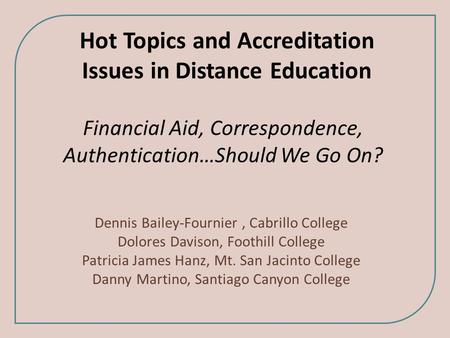 Hot Topics and Accreditation Issues in Distance Education Financial Aid, Correspondence, Authentication…Should We Go On? Dennis Bailey-Fournier, Cabrillo.