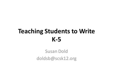 Teaching Students to Write K-5 Susan Dold
