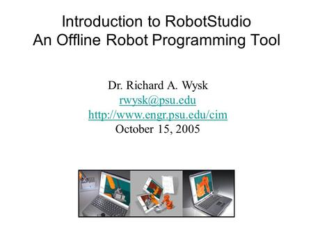 Introduction to RobotStudio An Offline Robot Programming Tool Dr. Richard A. Wysk  October 15, 2005