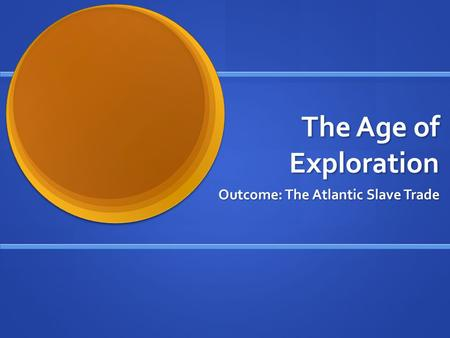 The Age of Exploration Outcome: The Atlantic Slave Trade.