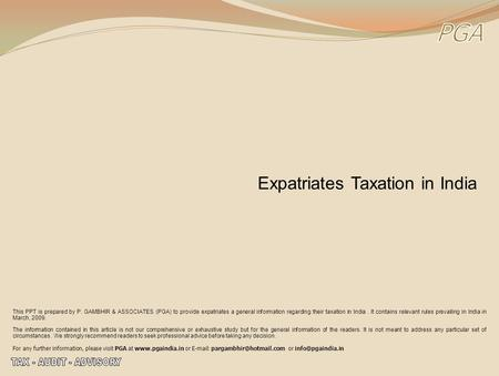 Expatriates Taxation in India This PPT is prepared by P. GAMBHIR & ASSOCIATES (PGA) to provide expatriates a general information regarding their taxation.
