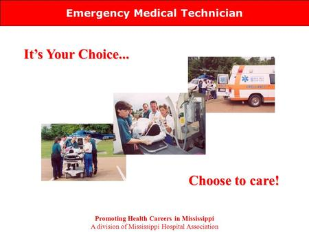 Emergency Medical Technician It's Your Choice... Choose to care! Promoting Health Careers in Mississippi A division of Mississippi Hospital Association.