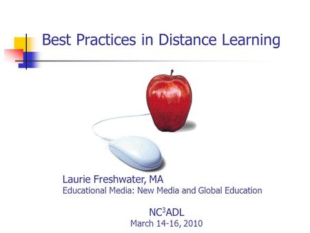 Best Practices in Distance Learning Laurie Freshwater, MA Educational Media: New Media and Global Education NC 3 ADL March 14-16, 2010.