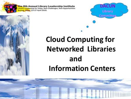 <strong>Cloud</strong> <strong>Computing</strong> for Networked Libraries and Information Centers DACUN Library Committee.