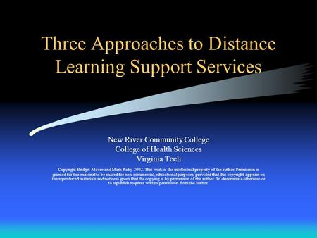 Three Approaches to Distance Learning Support Services New River Community College College of Health Sciences Virginia Tech Copyright Bridget Moore and.