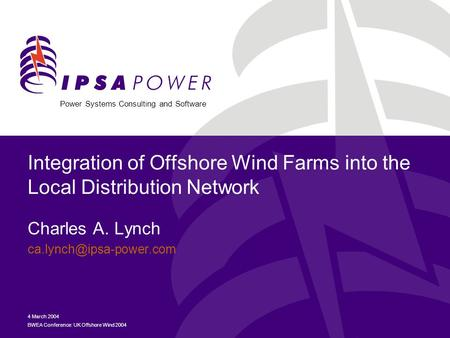 Power Systems Consulting and Software 4 March 2004 BWEA Conference: UK Offshore Wind 2004 Integration of Offshore Wind Farms into the Local Distribution.
