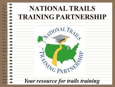 NATIONAL TRAILS TRAINING PARTNERSHIP Your resource for trails training.