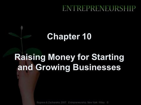 Bygrave & Zacharakis, 2007. Entrepreneurship, New York: Wiley. © Chapter 10 Raising Money for Starting and Growing Businesses.