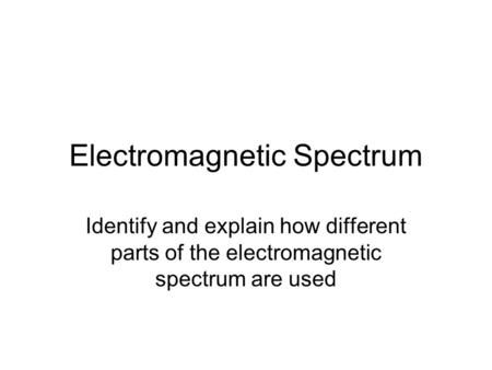 Electromagnetic Spectrum Identify and explain how different parts of the electromagnetic spectrum are used.