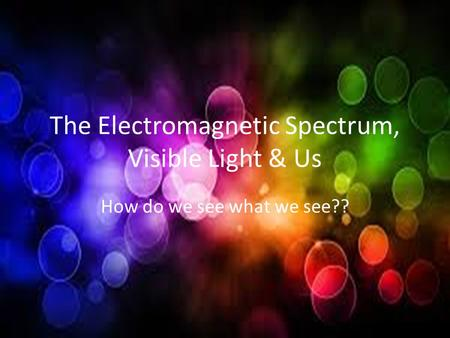 The Electromagnetic Spectrum, Visible Light & Us How do we see what we see??