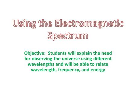 Objective: Students will explain the need for observing the universe using different wavelengths and will be able to relate wavelength, frequency, and.