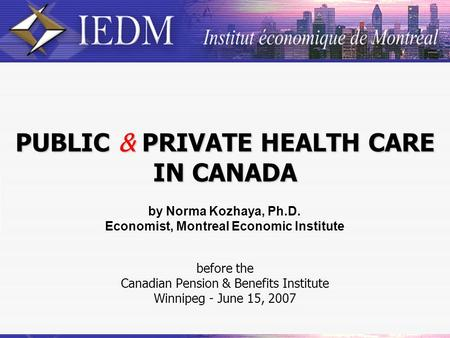 PUBLIC & PRIVATE HEALTH CARE IN CANADA before the Canadian Pension & Benefits Institute Winnipeg - June 15, 2007 by Norma Kozhaya, Ph.D. Economist, Montreal.