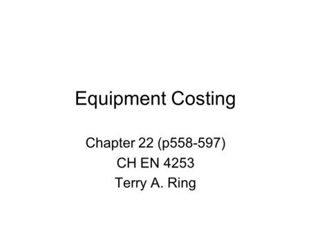 Equipment Costing Chapter 22 (p558-597) CH EN 4253 Terry A. Ring.