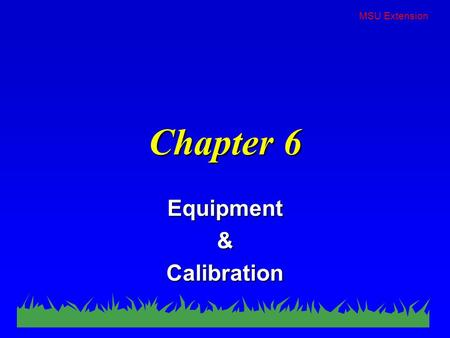 MSU Extension Chapter 6 Equipment & Calibration. MSU Extension Equipment Selection n Depends on… –target –type of application –pest to be controlled –pesticide.