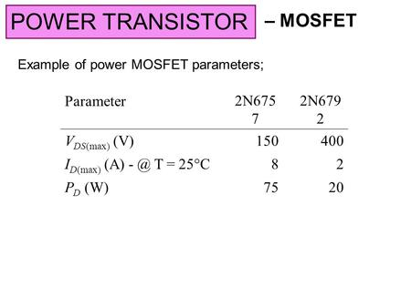 – MOSFET POWER TRANSISTOR Example of power MOSFET parameters; Parameter2N675 7 2N679 2 V DS(max) (V)150400 I D(max) (A) T = 25  C 82 P D (W)7520.