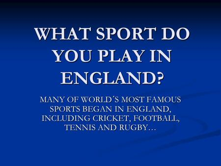 WHAT SPORT DO YOU PLAY IN ENGLAND? MANY OF WORLD´S MOST FAMOUS SPORTS BEGAN IN ENGLAND, INCLUDING CRICKET, FOOTBALL, TENNIS AND RUGBY…