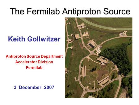 The Fermilab Antiproton Source Keith Gollwitzer Antiproton Source Department Accelerator Division Fermilab 3 December 2007.