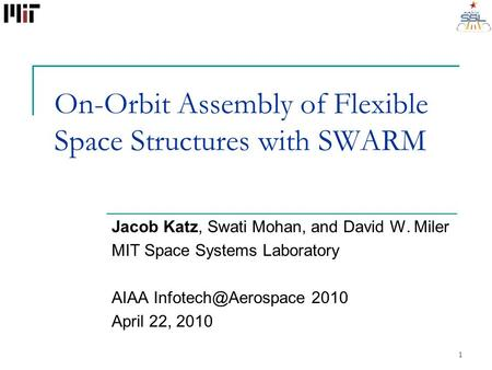 On-Orbit Assembly of Flexible Space Structures with SWARM Jacob Katz, Swati Mohan, and David W. Miler MIT Space Systems Laboratory AIAA