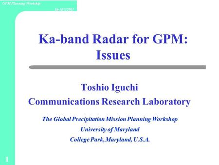 1 16-18/5/2001 GPM Planning Workship Ka-band Radar for GPM: Issues Toshio Iguchi Communications Research Laboratory The Global Precipitation Mission Planning.